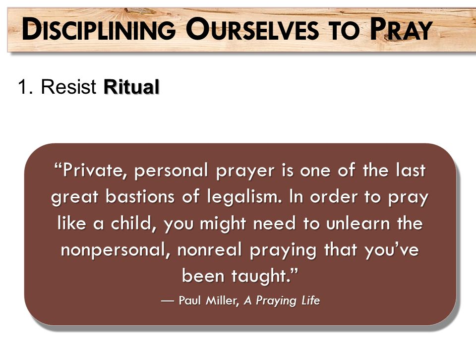 "Ritual 1.Resist Ritual D ISCIPLINING O URSELVES TO P RAY ""Private, personal prayer is one of the last great bastions of legalism. In order to pray lik"