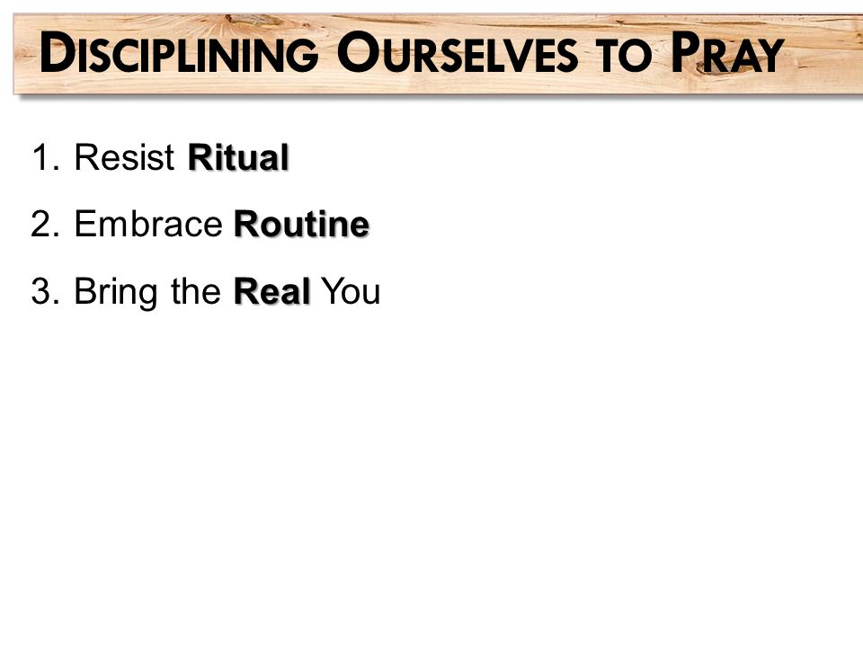 Ritual 1.Resist Ritual Routine 2.Embrace Routine Real 3.Bring the Real You D ISCIPLINING O URSELVES TO P RAY