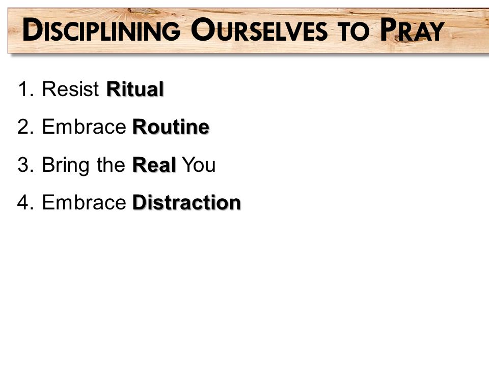 Ritual 1.Resist Ritual Routine 2.Embrace Routine Real 3.Bring the Real You Distraction 4.Embrace Distraction D ISCIPLINING O URSELVES TO P RAY