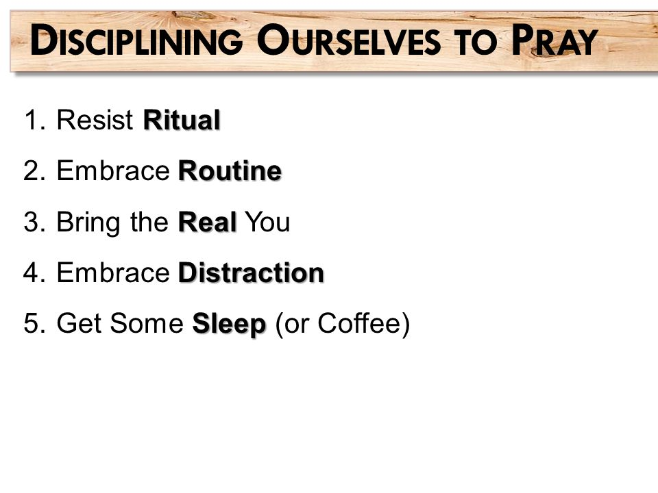Ritual 1.Resist Ritual Routine 2.Embrace Routine Real 3.Bring the Real You Distraction 4.Embrace Distraction Sleep 5.Get Some Sleep (or Coffee) D ISCI
