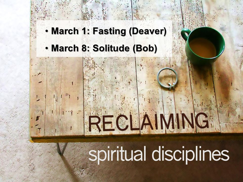 `` March 1: Fasting (Deaver)March 1: Fasting (Deaver) March 8: Solitude (Bob)March 8: Solitude (Bob)