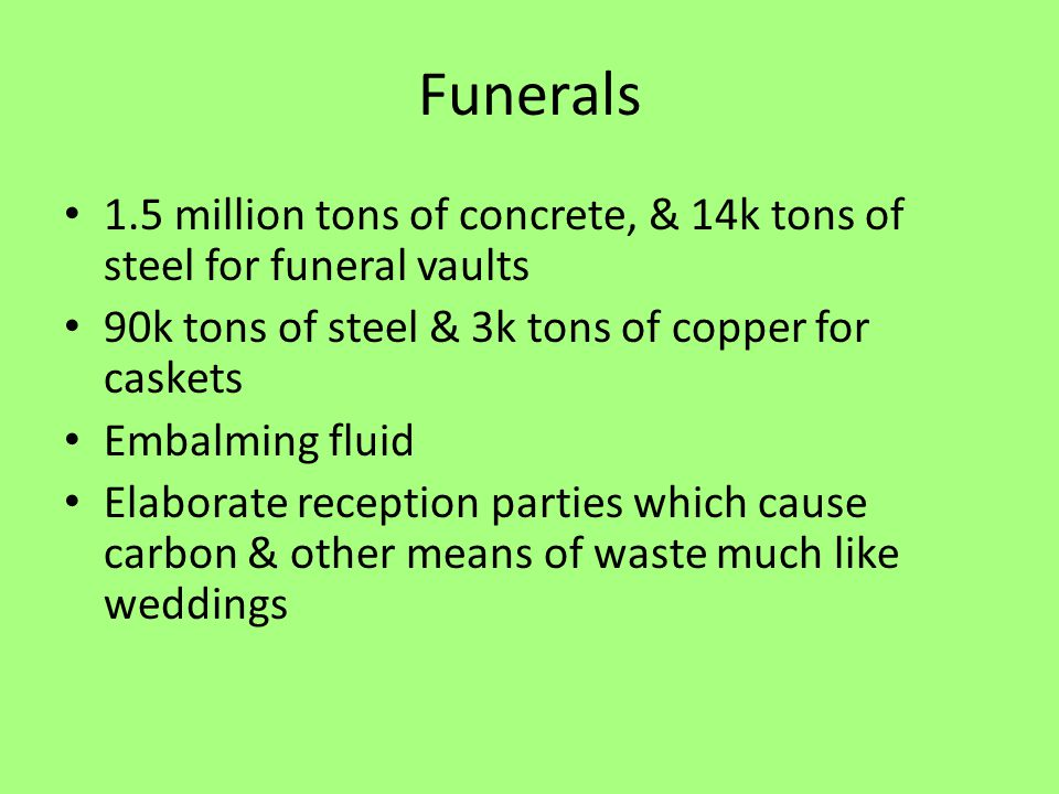 Funerals 1.5 million tons of concrete, & 14k tons of steel for funeral vaults 90k tons of steel & 3k tons of copper for caskets Embalming fluid Elaborate reception parties which cause carbon & other means of waste much like weddings