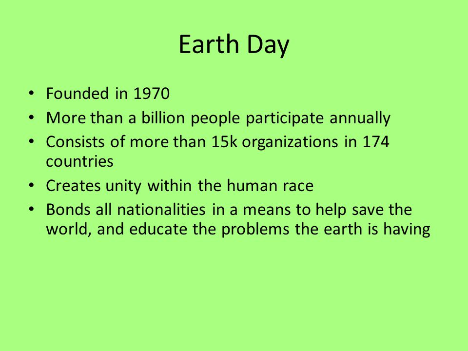 Earth Day Founded in 1970 More than a billion people participate annually Consists of more than 15k organizations in 174 countries Creates unity within the human race Bonds all nationalities in a means to help save the world, and educate the problems the earth is having