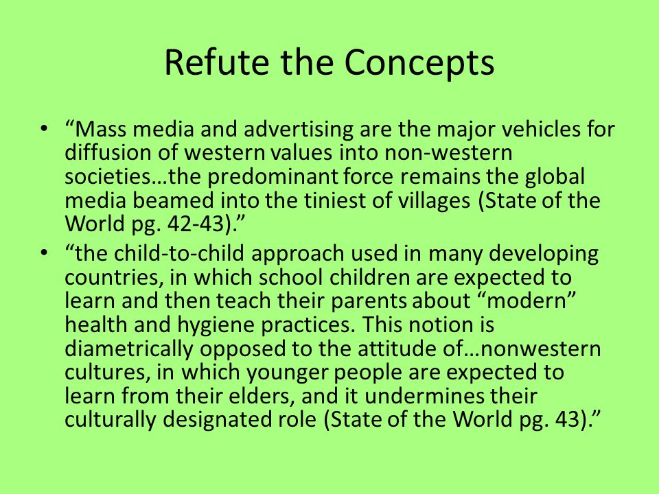 Refute the Concepts Mass media and advertising are the major vehicles for diffusion of western values into non-western societies…the predominant force remains the global media beamed into the tiniest of villages (State of the World pg.