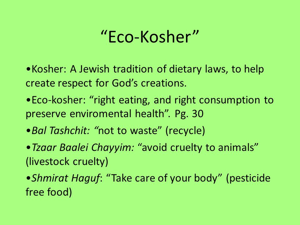 Eco-Kosher Kosher: A Jewish tradition of dietary laws, to help create respect for God's creations.