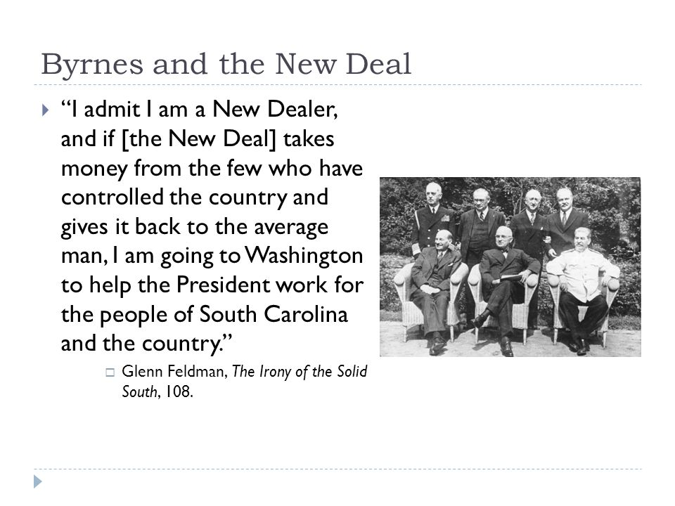 Byrnes and the New Deal  I admit I am a New Dealer, and if [the New Deal] takes money from the few who have controlled the country and gives it back to the average man, I am going to Washington to help the President work for the people of South Carolina and the country.  Glenn Feldman, The Irony of the Solid South, 108.