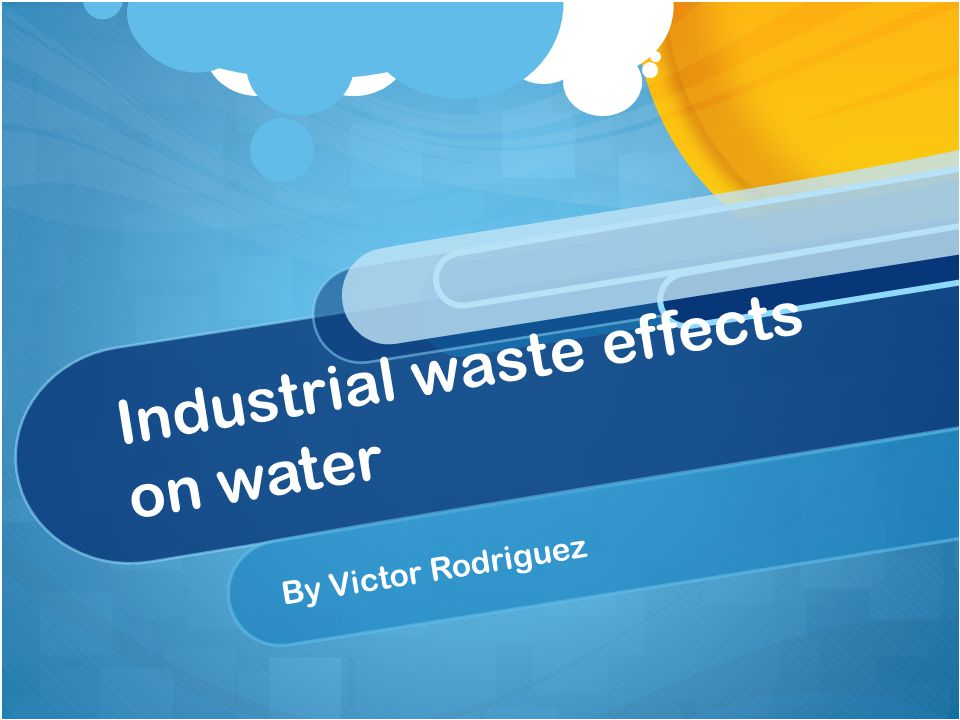 Industrial waste effects on water By Victor Rodriguez