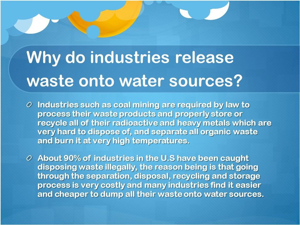 How industrial waste pollutes our water sources Many industrial facilities use fresh clean water to carry away waste and dump it onto rivers, lakes and oceans Many of the chemicals in the waste are harmful to both humans and wildlife.