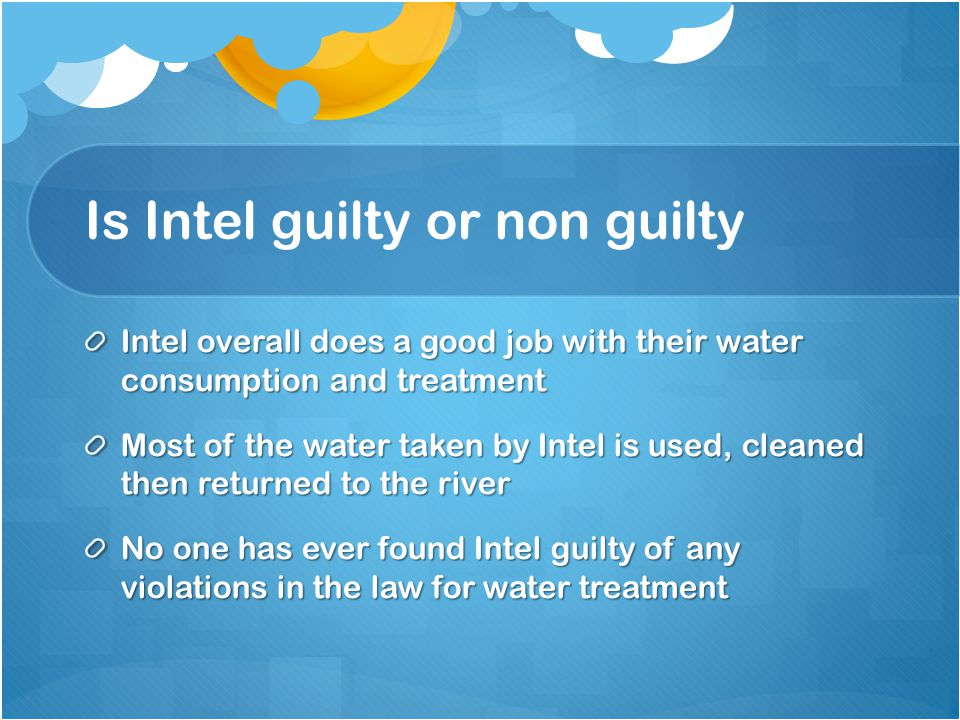 Is Intel guilty or non guilty Intel overall does a good job with their water consumption and treatment Most of the water taken by Intel is used, clean