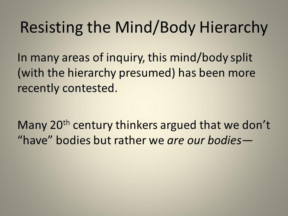 Resisting the Mind/Body Hierarchy In many areas of inquiry, this mind/body split (with the hierarchy presumed) has been more recently contested.