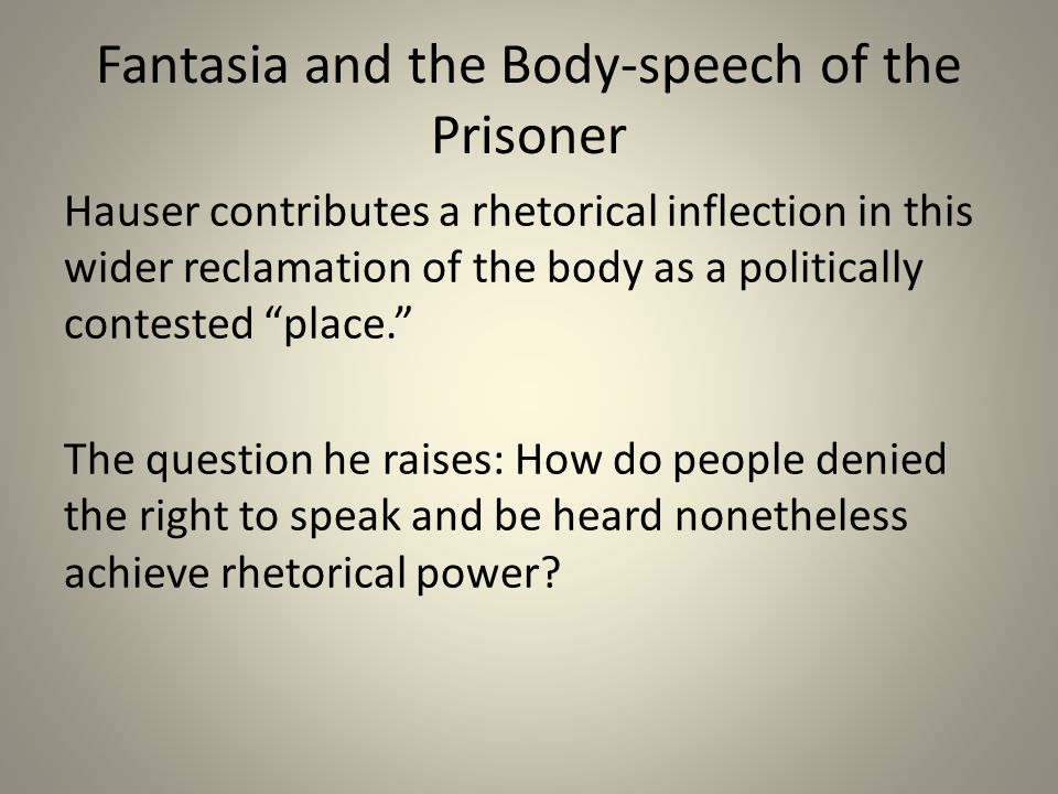 Fantasia and the Body-speech of the Prisoner Hauser contributes a rhetorical inflection in this wider reclamation of the body as a politically contest