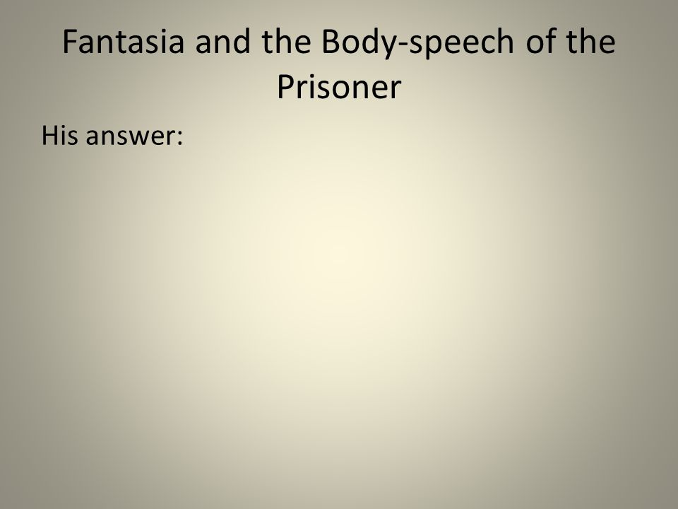 Fantasia and the Body-speech of the Prisoner His answer:
