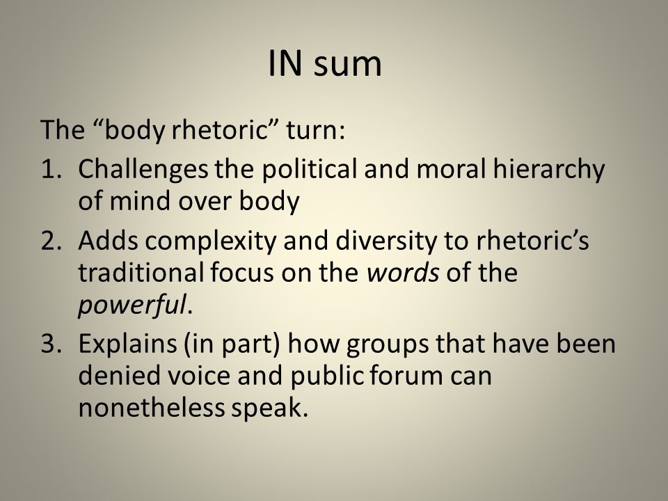 IN sum The body rhetoric turn: 1.Challenges the political and moral hierarchy of mind over body 2.Adds complexity and diversity to rhetoric's traditional focus on the words of the powerful.