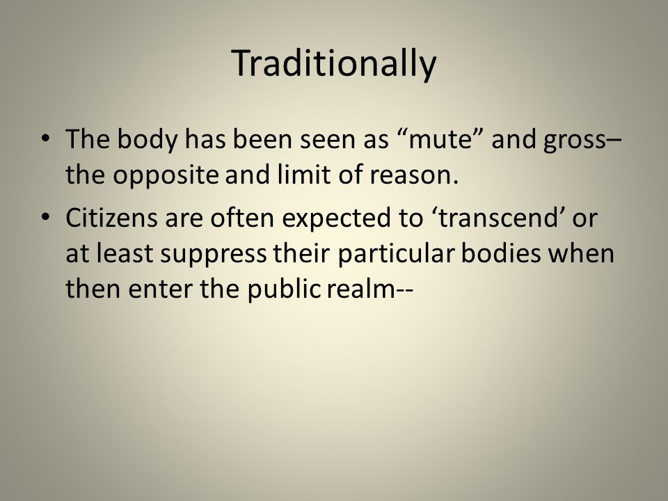 """Traditionally The body has been seen as """"mute"""" and gross– the opposite and limit of reason. Citizens are often expected to 'transcend' or at least sup"""