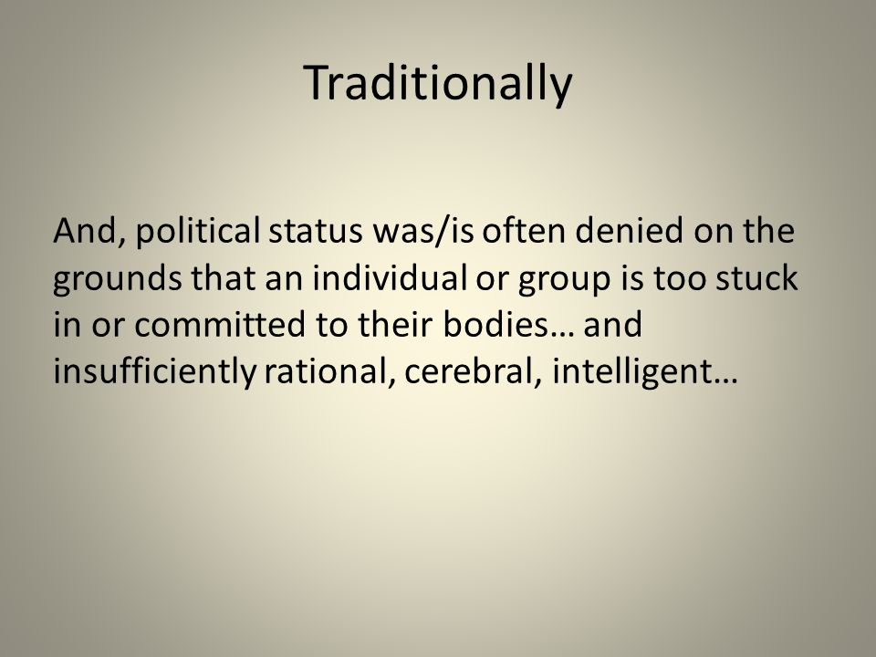 Traditionally And, political status was/is often denied on the grounds that an individual or group is too stuck in or committed to their bodies… and insufficiently rational, cerebral, intelligent…
