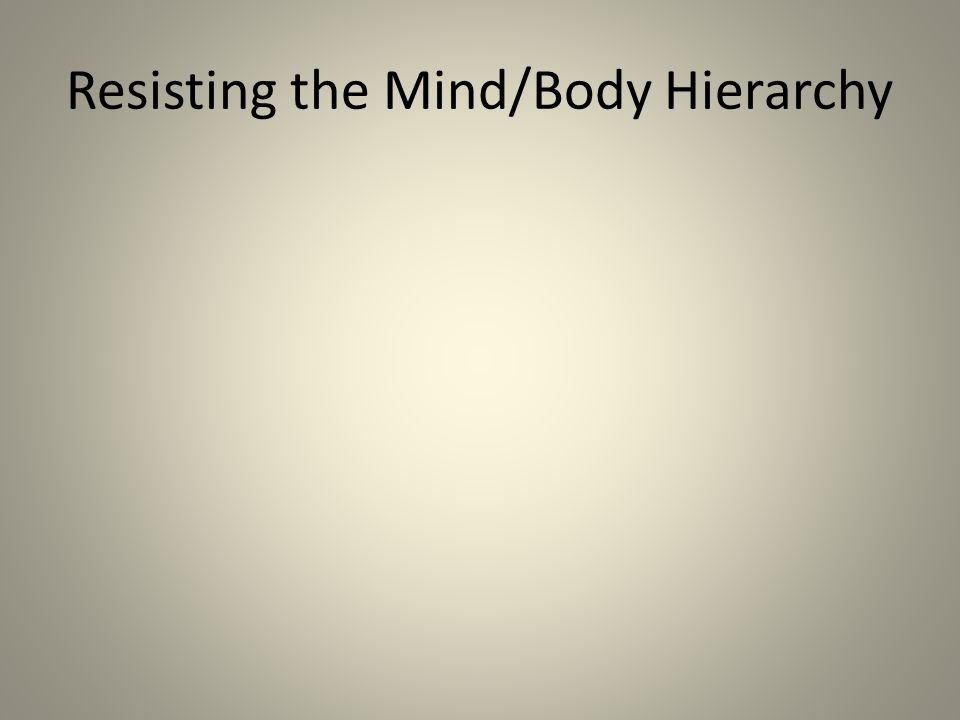 Resisting the Mind/Body Hierarchy