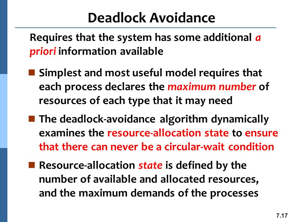 7.18 Safe State n When a process requests an available resource, system must decide if immediate allocation leaves the system in a safe state n System is in safe state if there exists a sequence of ALL the processes in the systems such that l for each P i, the resources that P i can still request can be satisfied by currently available resources + resources held by all the P j, with j < i