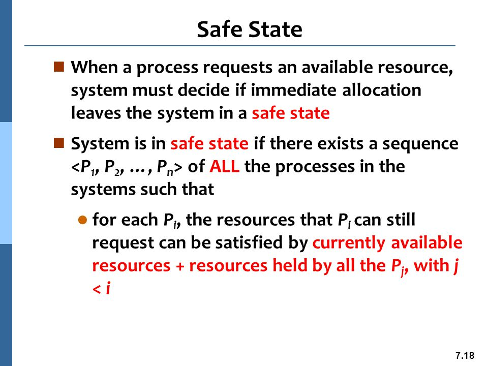 7.19 Safe State n That is: l If P i resource needs are not immediately available, then P i can wait until all P j have finished l When P j is finished, P i can obtain needed resources, execute, return allocated resources, and terminate l When P i terminates, P i +1 can obtain its needed resources, and so on
