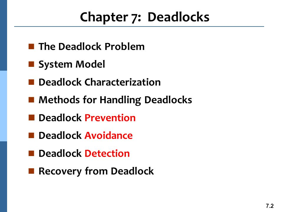 7.3 Chapter Objectives n To develop a description of deadlocks, which prevent sets of concurrent processes from completing their tasks n To present a number of different methods for preventing or avoiding deadlocks in a computer system