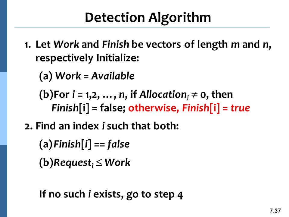 7.38 Detection Algorithm (Cont.) 3.Work = Work + Allocation i Finish[i] = true go to step 2 4.If Finish[i] == false, for some i, 1  i  n, then the system is in deadlock state.