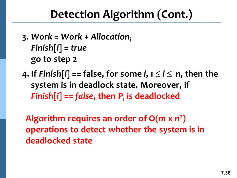 7.39 Example of Detection Algorithm n Five processes P 0 through P 4 ; three resource types A (7 instances), B (2 instances), and C (6 instances) n Snapshot at time T 0 : Allocation Request Available A B C A B C A B C P 0 0 1 0 0 0 0 0 0 0 P 1 2 0 0 2 0 2 P 2 3 0 3 0 0 0 P 3 2 1 1 1 0 0 P 4 0 0 2 0 0 2 n Sequence will result in Finish[i] = true for all i