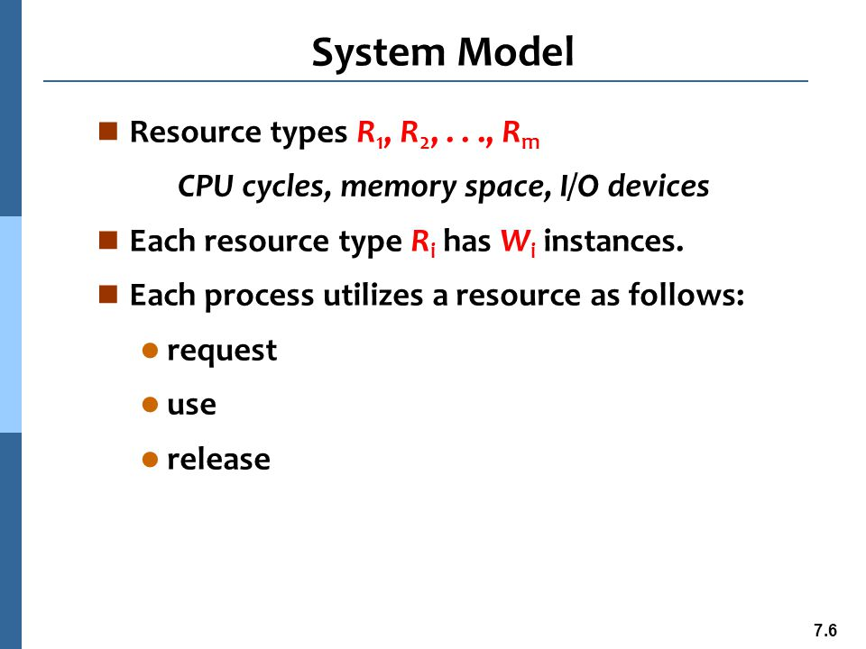 7.7 Deadlock Characterization n Mutual exclusion: only one process at a time can use a resource n Hold and wait: a process holding at least one resource is waiting to acquire additional resources held by other processes n No preemption: a resource can be released only voluntarily by the process holding it, after that process has completed its task n Circular wait: there exists a set {P 0, P 1, …, P n } of waiting processes such that P 0 is waiting for a resource that is held by P 1, P 1 is waiting for a resource that is held by P 2, …, P n–1 is waiting for a resource that is held by P n, and P n is waiting for a resource that is held by P 0.
