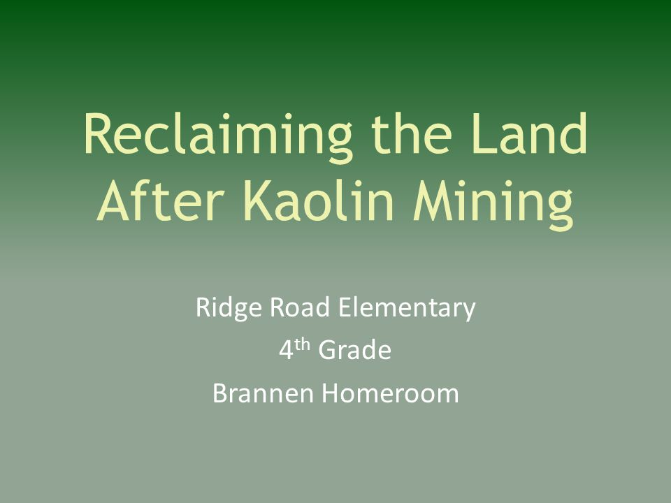 Reclaiming the Land After Kaolin Mining Ridge Road Elementary 4 th Grade Brannen Homeroom