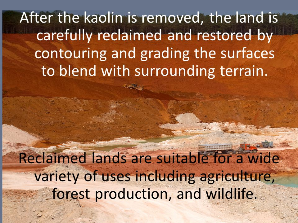 After the kaolin is removed, the land is carefully reclaimed and restored by contouring and grading the surfaces to blend with surrounding terrain.