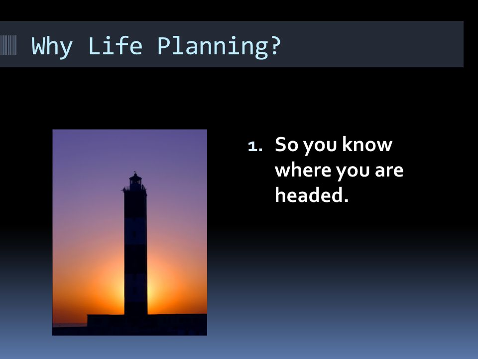 Why Life Planning? 1. So you know where you are headed.