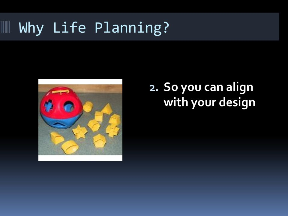Why Life Planning 2. So you can align with your design