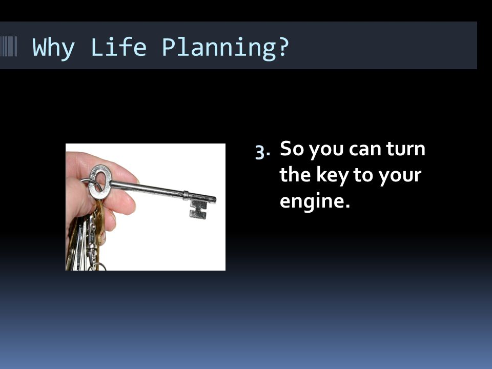 Why Life Planning? 3. So you can turn the key to your engine.