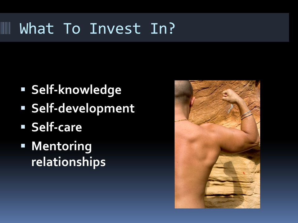 What To Invest In  Self-knowledge  Self-development  Self-care  Mentoring relationships