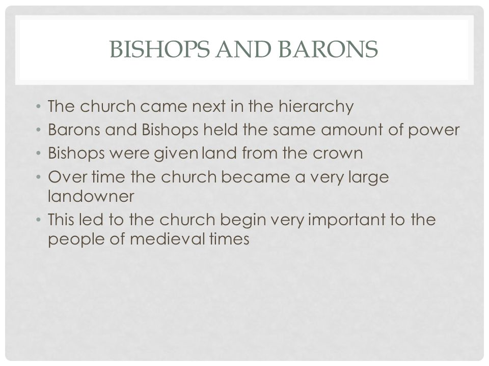 BISHOPS AND BARONS The church came next in the hierarchy Barons and Bishops held the same amount of power Bishops were given land from the crown Over time the church became a very large landowner This led to the church begin very important to the people of medieval times