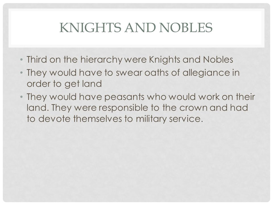 KNIGHTS AND NOBLES Third on the hierarchy were Knights and Nobles They would have to swear oaths of allegiance in order to get land They would have peasants who would work on their land.