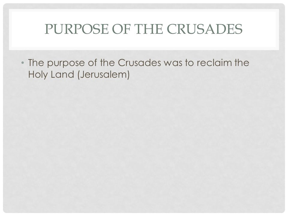 PURPOSE OF THE CRUSADES The purpose of the Crusades was to reclaim the Holy Land (Jerusalem)