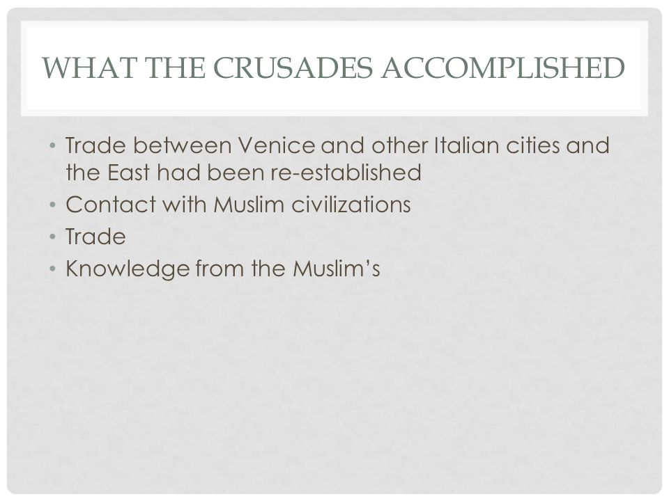 WHAT THE CRUSADES ACCOMPLISHED Trade between Venice and other Italian cities and the East had been re-established Contact with Muslim civilizations Trade Knowledge from the Muslim's