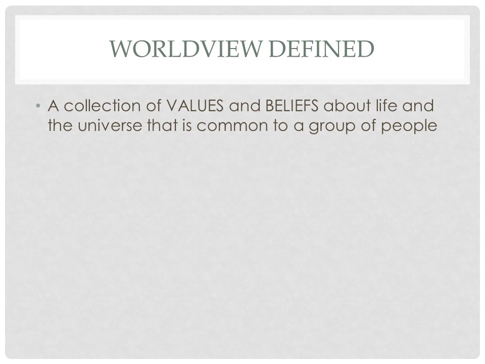 WORLDVIEW DEFINED A collection of VALUES and BELIEFS about life and the universe that is common to a group of people