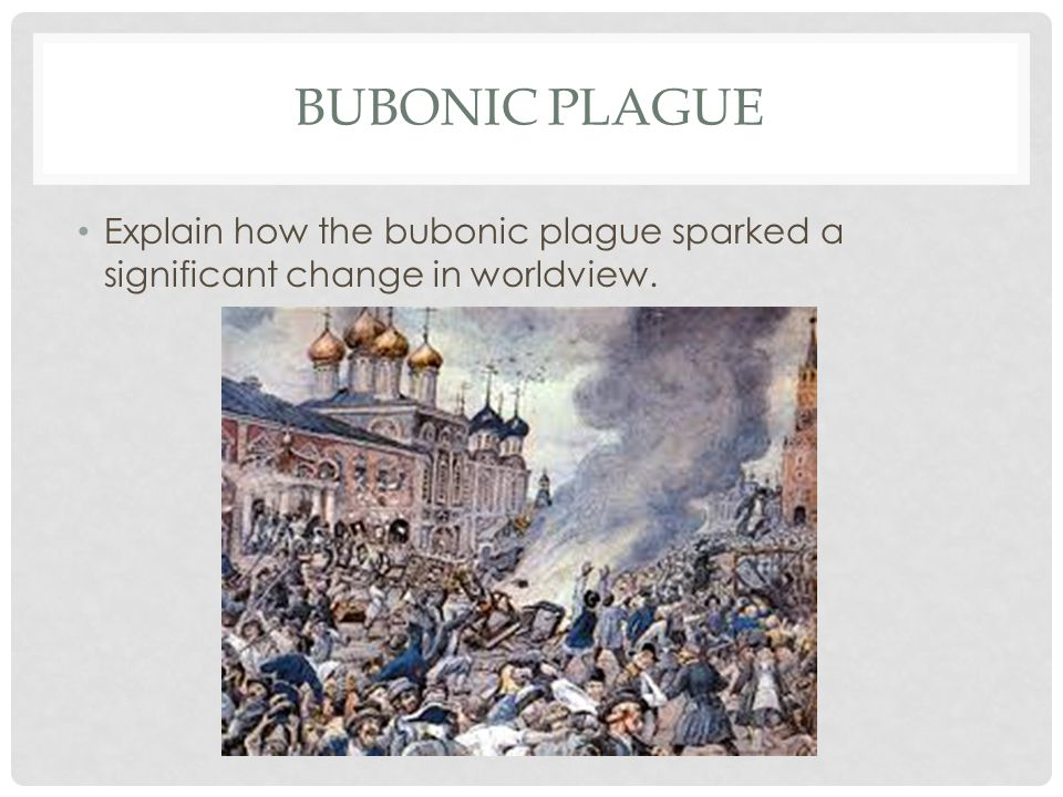 BUBONIC PLAGUE Explain how the bubonic plague sparked a significant change in worldview.