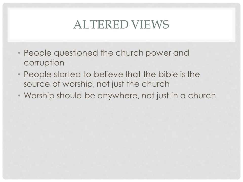 ALTERED VIEWS People questioned the church power and corruption People started to believe that the bible is the source of worship, not just the church Worship should be anywhere, not just in a church