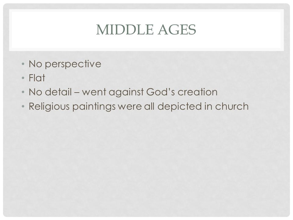 MIDDLE AGES No perspective Flat No detail – went against God's creation Religious paintings were all depicted in church