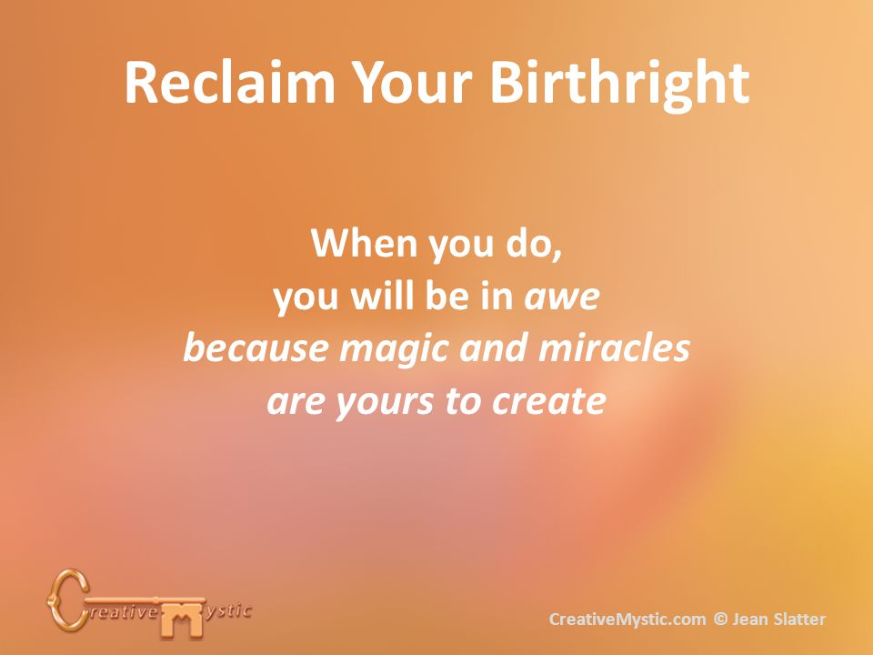 Reclaim Your Birthright When you do, you will be in awe because magic and miracles are yours to create CreativeMystic.com © Jean Slatter