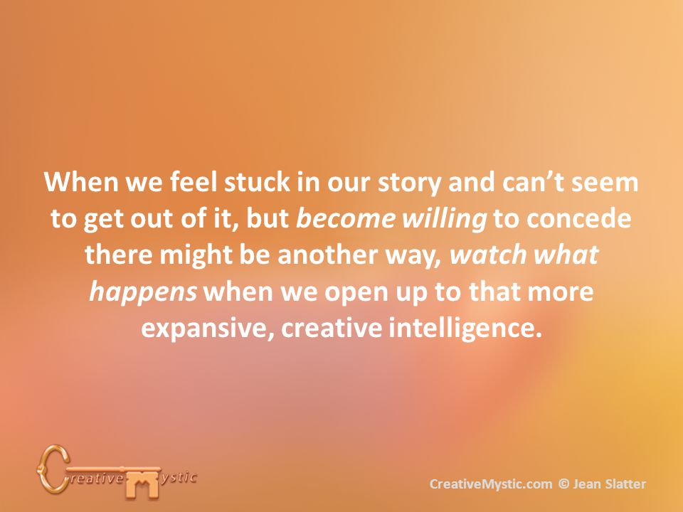 When we feel stuck in our story and can't seem to get out of it, but become willing to concede there might be another way, watch what happens when we open up to that more expansive, creative intelligence.