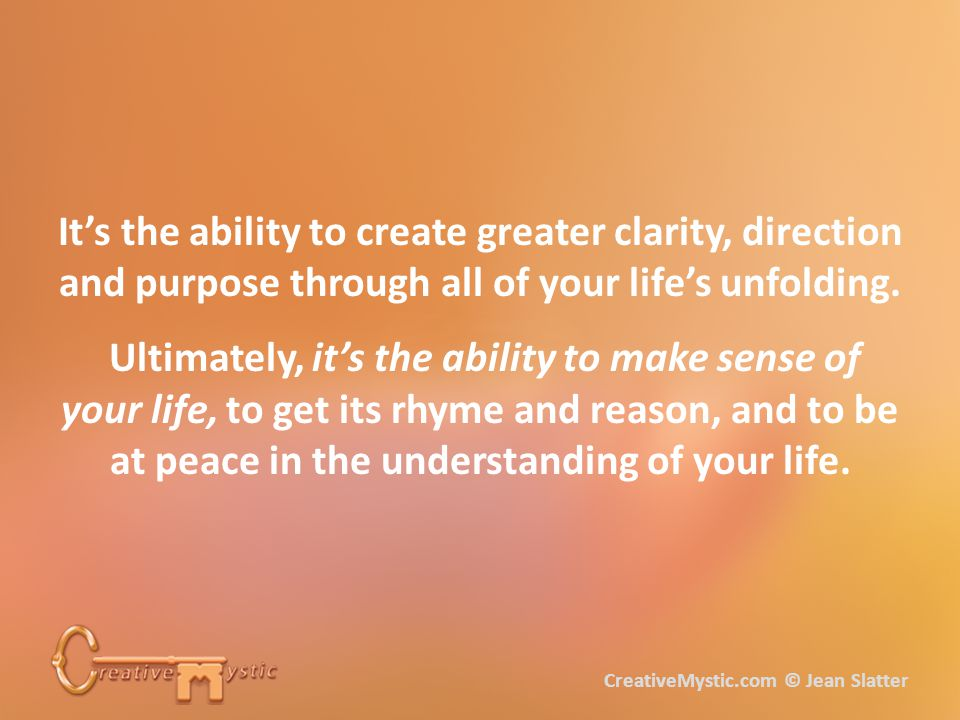 It's the ability to create greater clarity, direction and purpose through all of your life's unfolding.