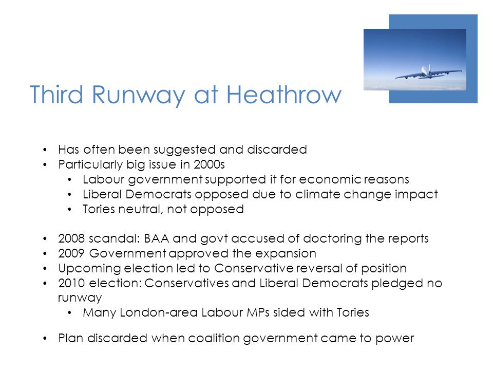 Third Runway at Heathrow Has often been suggested and discarded Particularly big issue in 2000s Labour government supported it for economic reasons Liberal Democrats opposed due to climate change impact Tories neutral, not opposed 2008 scandal: BAA and govt accused of doctoring the reports 2009 Government approved the expansion Upcoming election led to Conservative reversal of position 2010 election: Conservatives and Liberal Democrats pledged no runway Many London-area Labour MPs sided with Tories Plan discarded when coalition government came to power