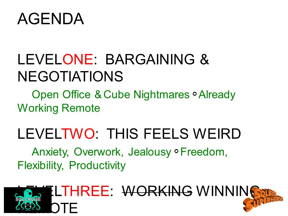 AGENDA LEVELONE: BARGAINING & NEGOTIATIONS Open Office & Cube Nightmares Already Working Remote LEVELTWO: THIS FEELS WEIRD Anxiety, Overwork, Jealousy Freedom, Flexibility, Productivity LEVELTHREE: WORKING WINNING REMOTE Innovation: The Art of Working Smarter, Not Harder Adding Value; Not Hours Other Productivity Tips &Tricks
