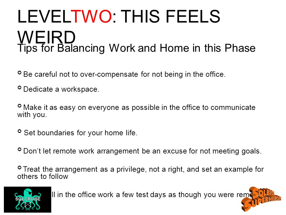 LEVELTWO: THIS FEELS WEIRD Tips for Balancing Work and Home in this Phase Be careful not to over-compensate for not being in the office.