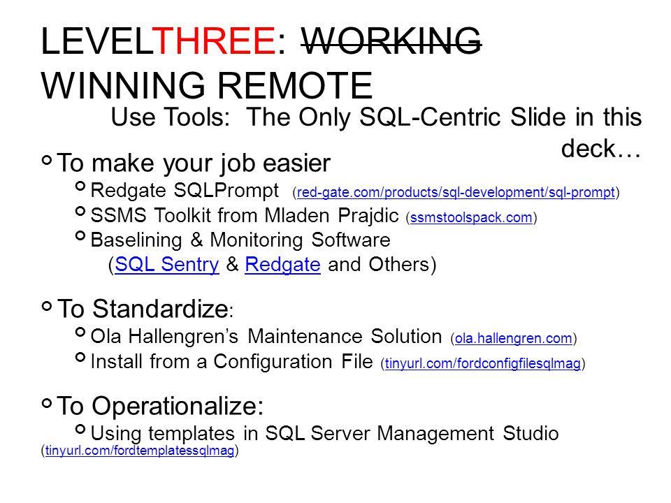 LEVELTHREE: WORKING WINNING REMOTE To make your job easier Redgate SQLPrompt (red-gate.com/products/sql-development/sql-prompt)red-gate.com/products/sql-development/sql-prompt SSMS Toolkit from Mladen Prajdic (ssmstoolspack.com)ssmstoolspack.com Baselining & Monitoring Software (SQL Sentry & Redgate and Others)SQL SentryRedgate To Standardize : Ola Hallengren's Maintenance Solution (ola.hallengren.com)ola.hallengren.com Install from a Configuration File (tinyurl.com/fordconfigfilesqlmag)tinyurl.com/fordconfigfilesqlmag To Operationalize: Using templates in SQL Server Management Studio ( tinyurl.com/fordtemplatessqlmag ) tinyurl.com/fordtemplatessqlmag Use Tools: The Only SQL-Centric Slide in this deck…