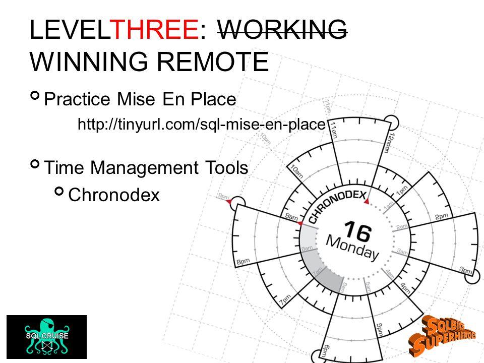LEVELTHREE: WORKING WINNING REMOTE Practice Mise En Place http://tinyurl.com/sql-mise-en-place Time Management Tools Chronodex