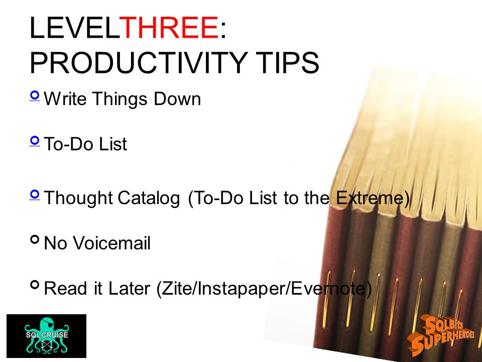 LEVELTHREE: PRODUCTIVITY TIPS Write Things Down To-Do List Thought Catalog (To-Do List to the Extreme) No Voicemail Read it Later (Zite/Instapaper/Evernote)