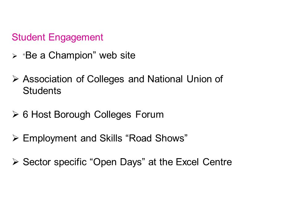 Student Engagement  Be a Champion web site  Association of Colleges and National Union of Students  6 Host Borough Colleges Forum  Employment and Skills Road Shows  Sector specific Open Days at the Excel Centre